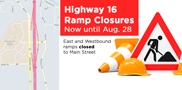 Please note: The Eastbound Highway 16 off ramp to Main Street (exit 188) and the Westbound on ramp will be closed starting Monday, Aug. 7. Please plan your route accordingly.